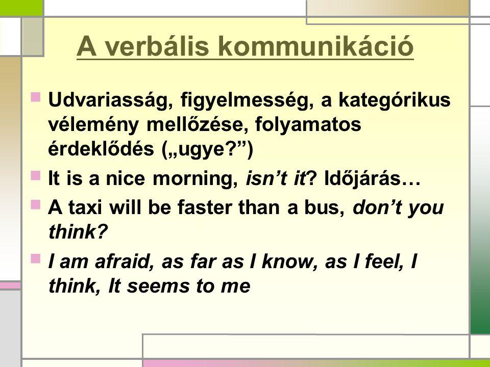 """A verbális kommunikáció  Udvariasság, figyelmesség, a kategórikus vélemény mellőzése, folyamatos érdeklődés (""""ugye?"""")  It is a nice morning, isn't i"""