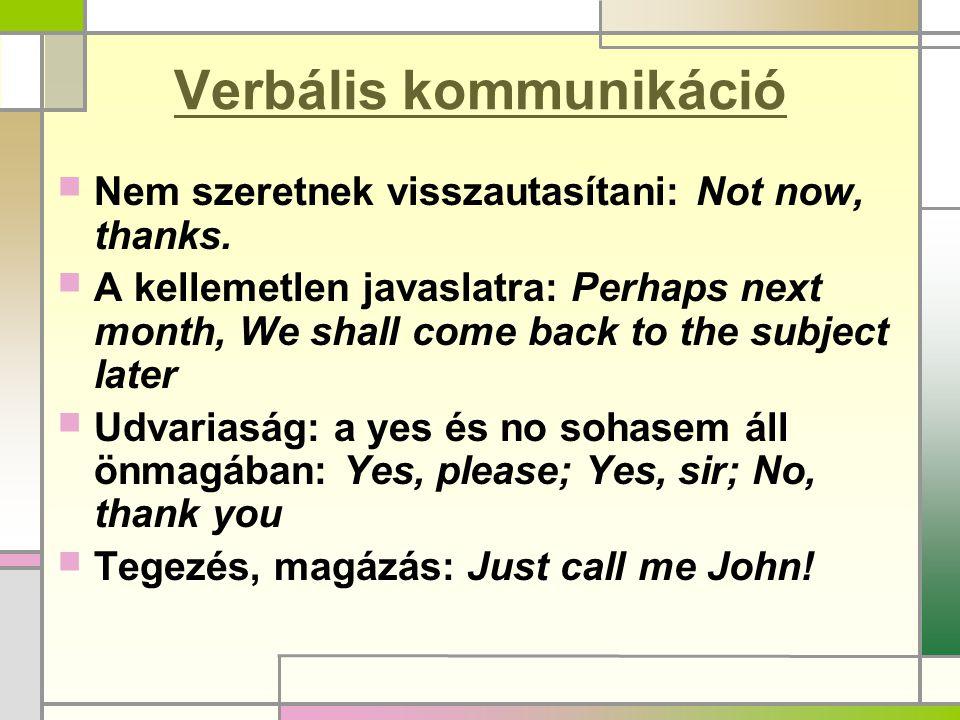 Verbális kommunikáció  Nem szeretnek visszautasítani: Not now, thanks.  A kellemetlen javaslatra: Perhaps next month, We shall come back to the subj