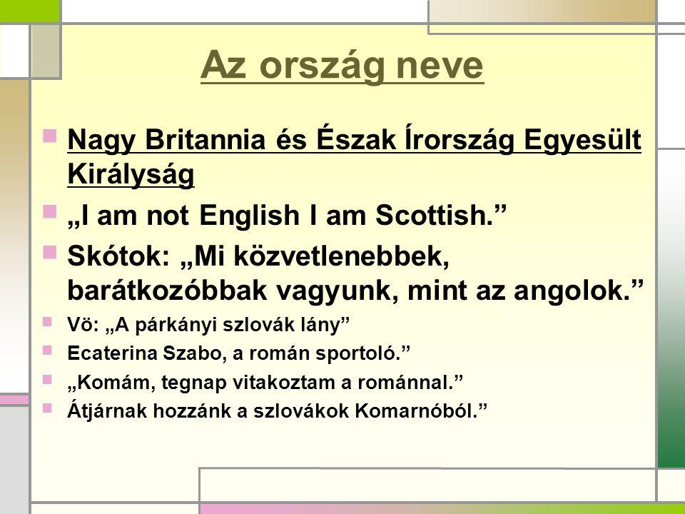 """Az ország neve  Nagy Britannia és Észak Írország Egyesült Királyság  """"I am not English I am Scottish.""""  Skótok: """"Mi közvetlenebbek, barátkozóbbak v"""