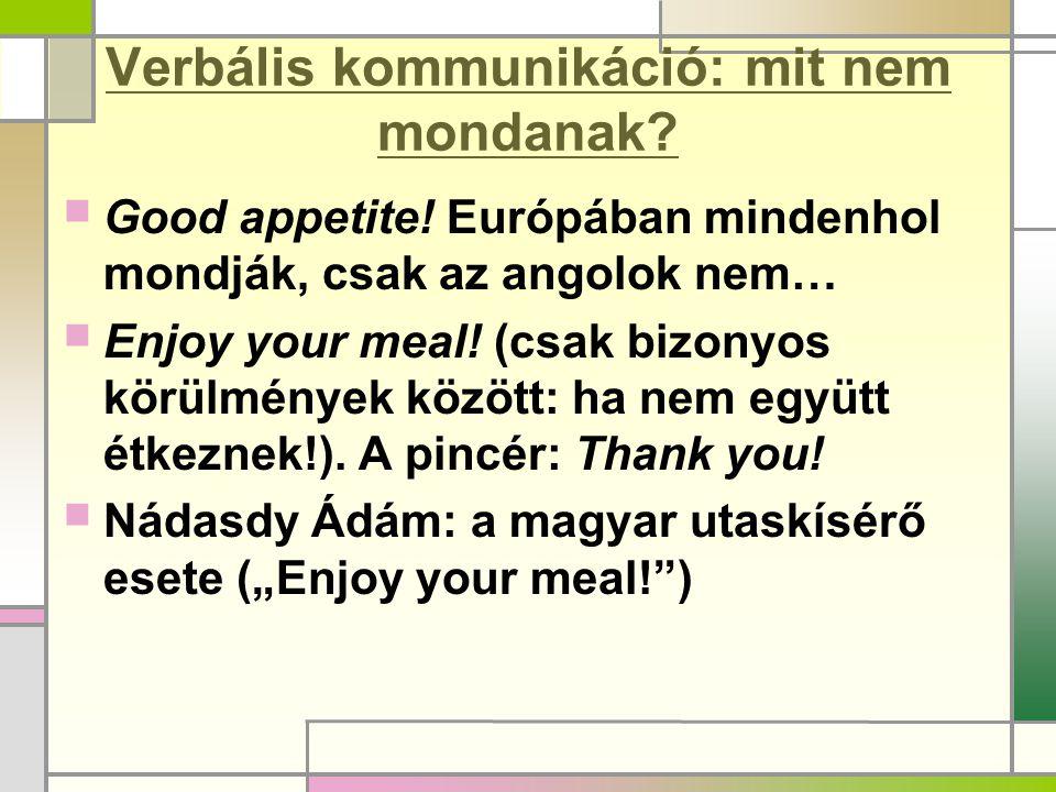 Verbális kommunikáció: mit nem mondanak?  Good appetite! Európában mindenhol mondják, csak az angolok nem…  Enjoy your meal! (csak bizonyos körülmén