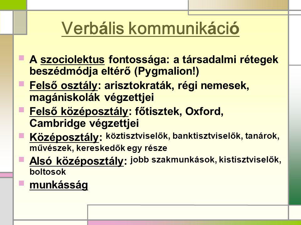 Verbális kommunikáció  A szociolektus fontossága: a társadalmi rétegek beszédmódja eltérő (Pygmalion!)  Felső osztály: arisztokraták, régi nemesek,