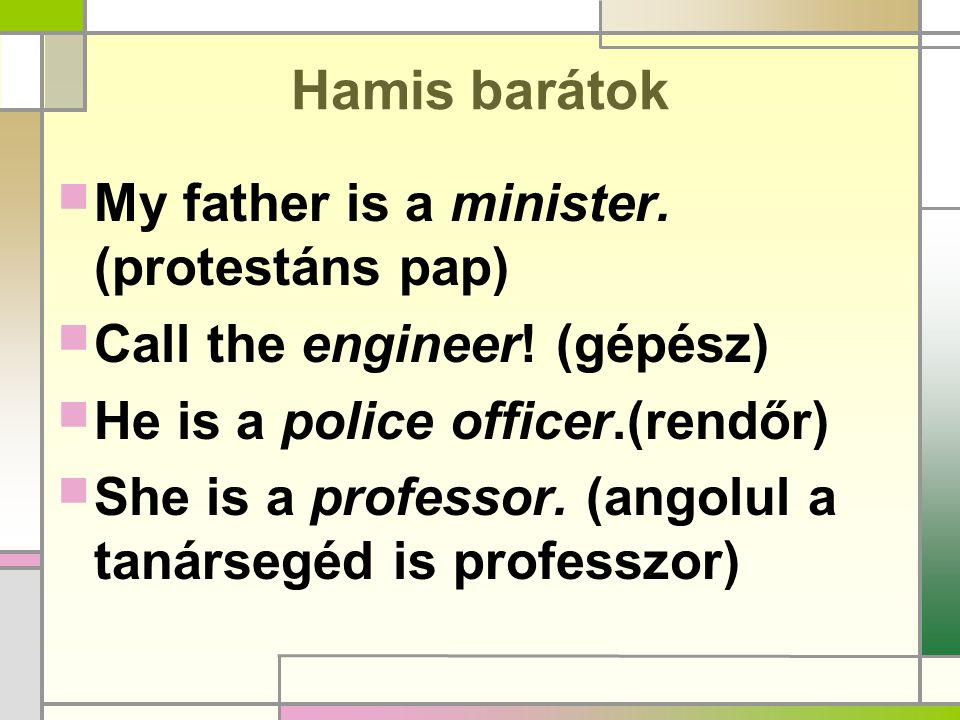 Hamis barátok  My father is a minister. (protestáns pap)  Call the engineer! (gépész)  He is a police officer.(rendőr)  She is a professor. (angol
