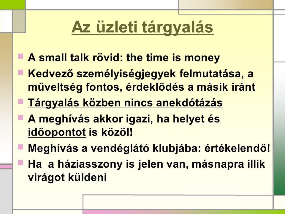 Az üzleti tárgyalás  A small talk rövid: the time is money  Kedvező személyiségjegyek felmutatása, a műveltség fontos, érdeklődés a másik iránt  Tá