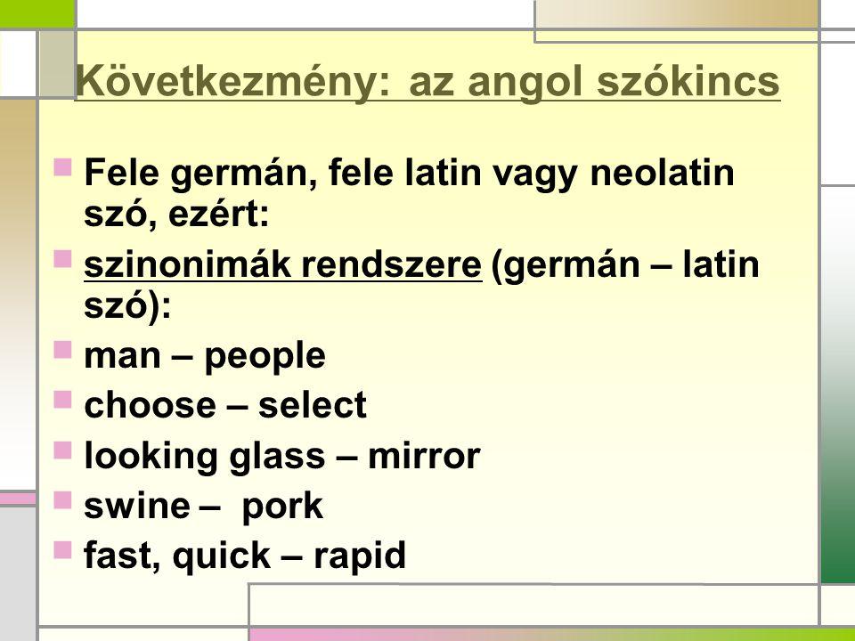 Következmény: az angol szókincs  Fele germán, fele latin vagy neolatin szó, ezért:  szinonimák rendszere (germán – latin szó):  man – people  choo