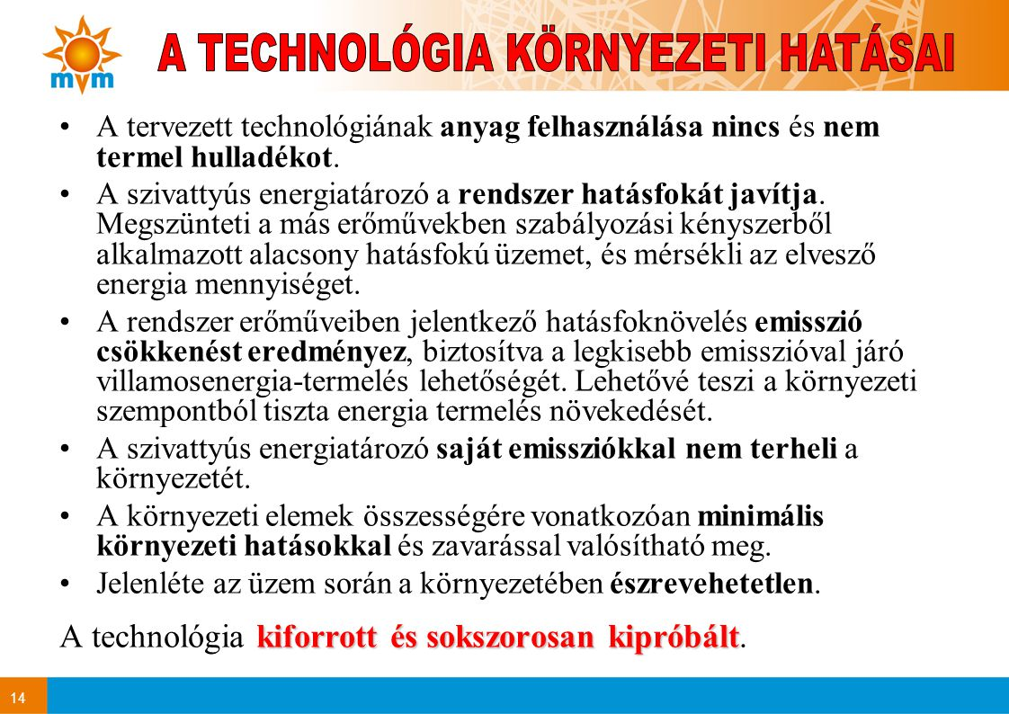 14 •A tervezett technológiának anyag felhasználása nincs és nem termel hulladékot. •A szivattyús energiatározó a rendszer hatásfokát javítja. Megszünt
