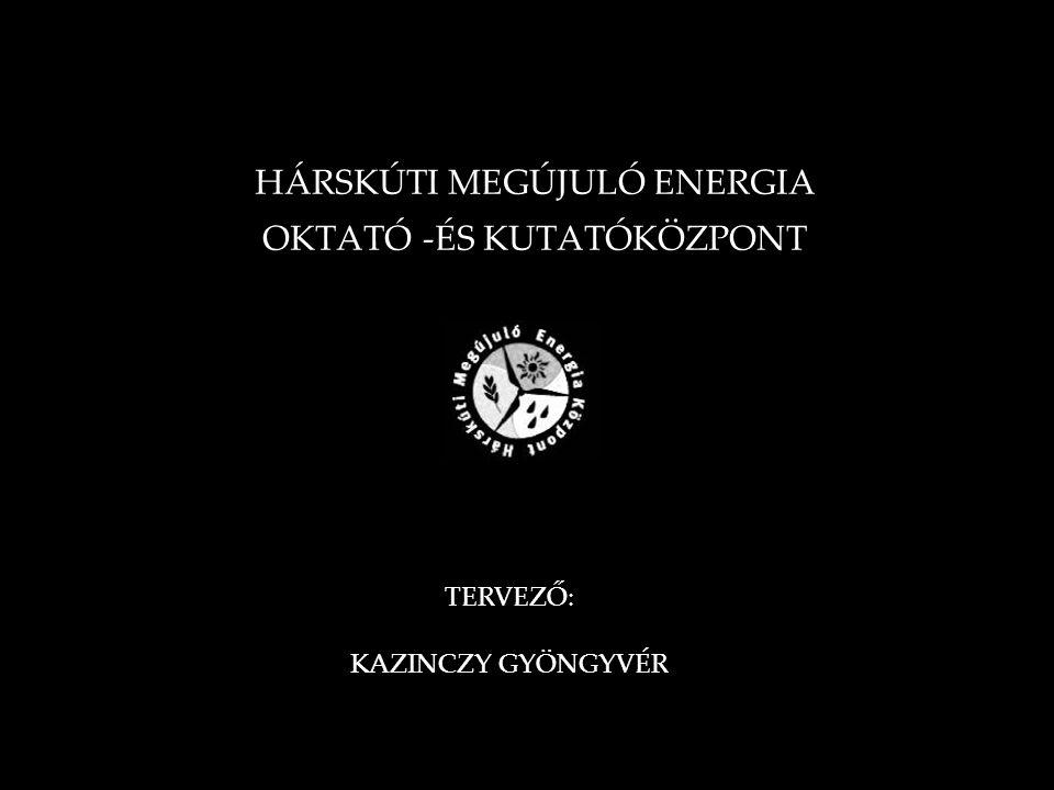 HÁRSKÚTI MEGÚJULÓ ENERGIA OKTATÓ -ÉS KUTATÓKÖZPONT TERVEZŐ: KAZINCZY GYÖNGYVÉR
