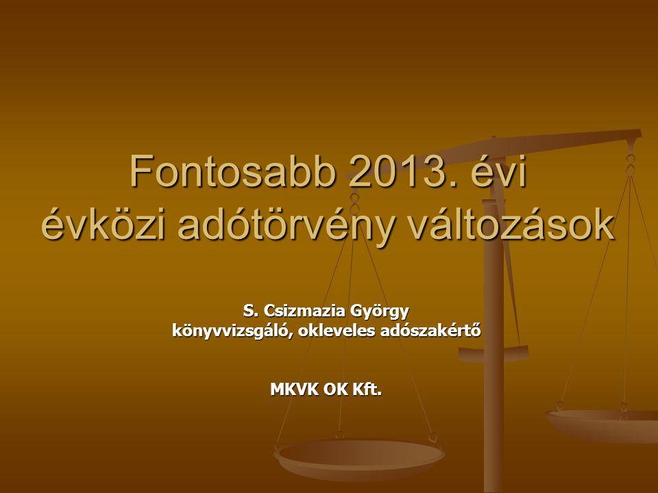 Fontosabb 2013. évi évközi adótörvény változások S. Csizmazia György könyvvizsgáló, okleveles adószakértő MKVK OK Kft.