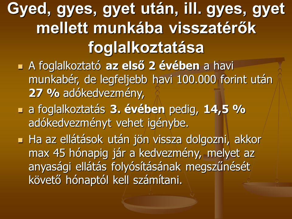 Gyed, gyes, gyet után, ill. gyes, gyet mellett munkába visszatérők foglalkoztatása  A foglalkoztató az első 2 évében a havi munkabér, de legfeljebb h