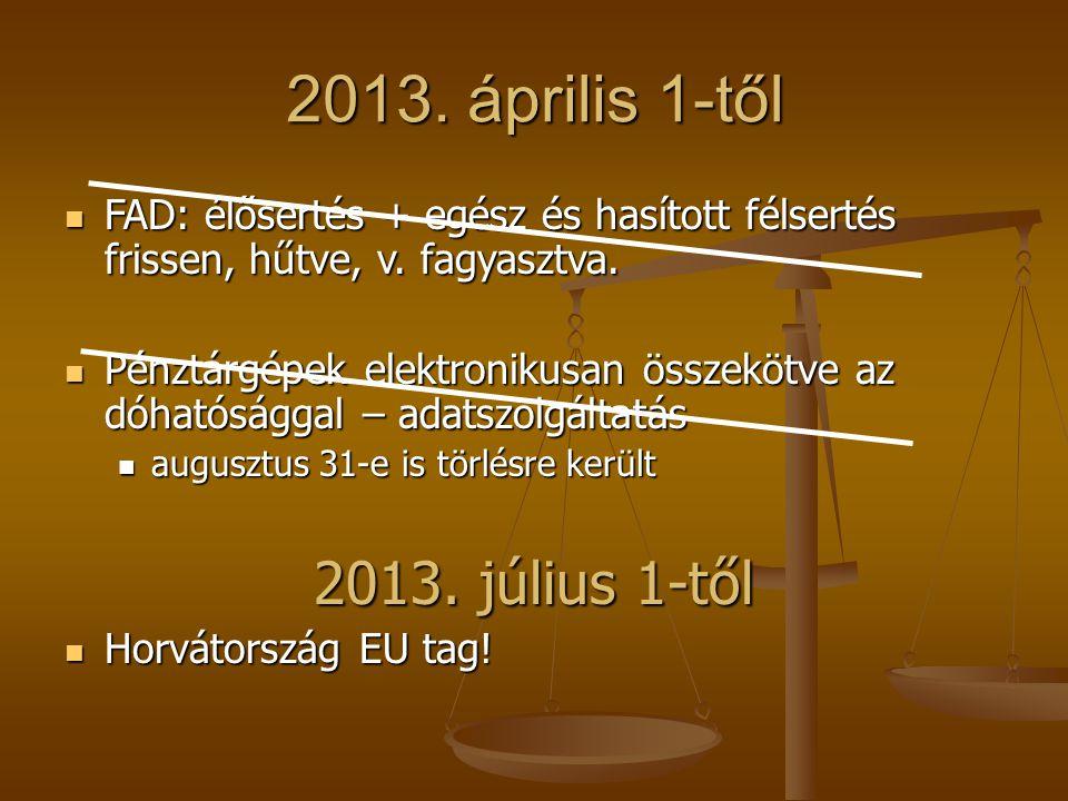 2013. április 1-től  FAD: élősertés + egész és hasított félsertés frissen, hűtve, v. fagyasztva.  Pénztárgépek elektronikusan összekötve az dóhatósá