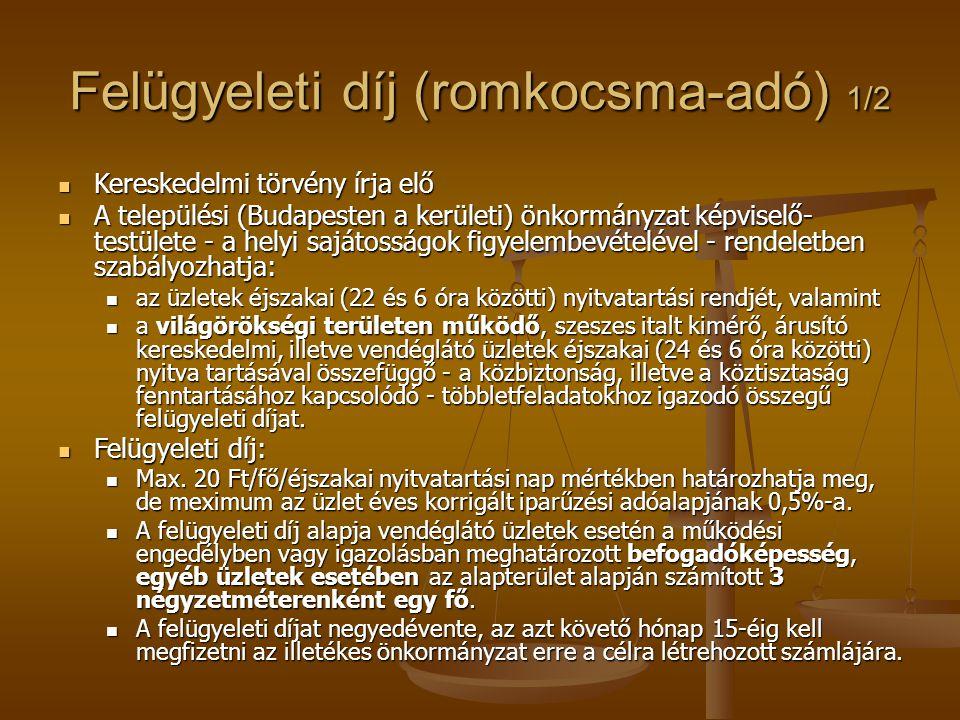 Felügyeleti díj (romkocsma-adó) 1/2  Kereskedelmi törvény írja elő  A települési (Budapesten a kerületi) önkormányzat képviselő- testülete - a helyi