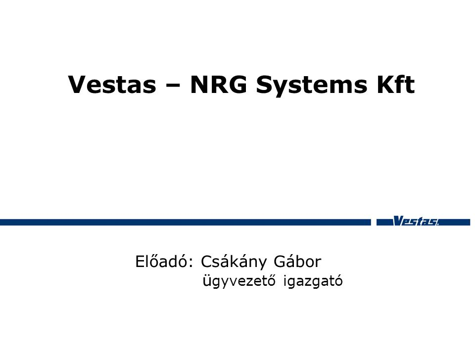 Vestas – NRG Systems Kft Előadó: Csákány Gábor ü gyvezető igazgató
