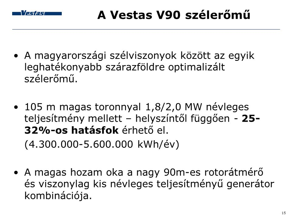15 A Vestas V90 szélerőmű •A magyarországi szélviszonyok között az egyik leghatékonyabb szárazföldre optimalizált szélerőmű. •105 m magas toronnyal 1,