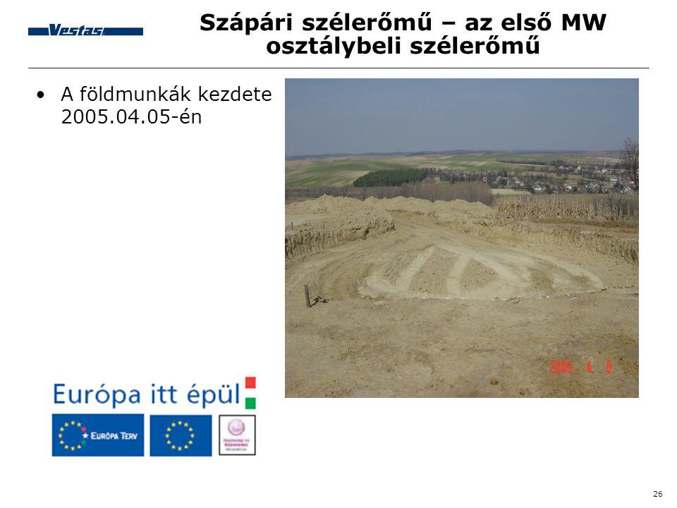 26 Szápári szélerőmű – az első MW osztálybeli szélerőmű •A földmunkák kezdete 2005.04.05-én