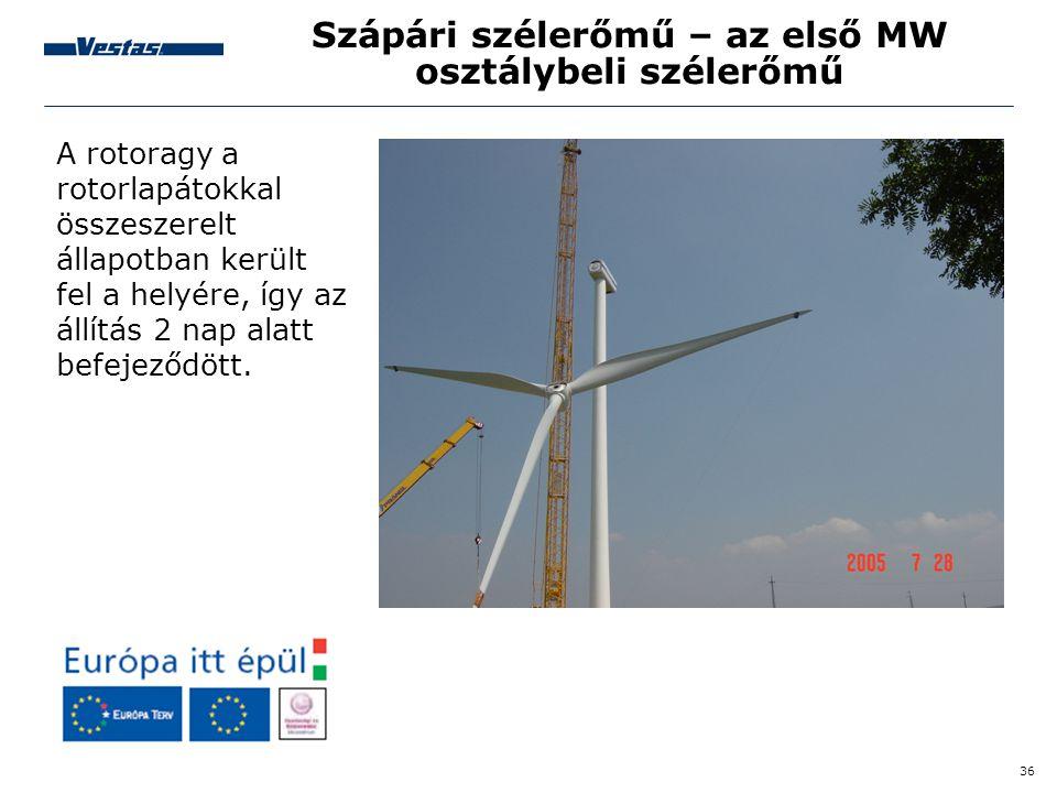 36 Szápári szélerőmű – az első MW osztálybeli szélerőmű A rotoragy a rotorlapátokkal összeszerelt állapotban került fel a helyére, így az állítás 2 na