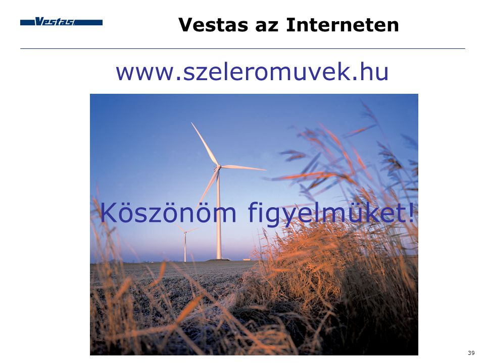 39 Vestas az Interneten www.szeleromuvek.hu Köszönöm figyelmüket!