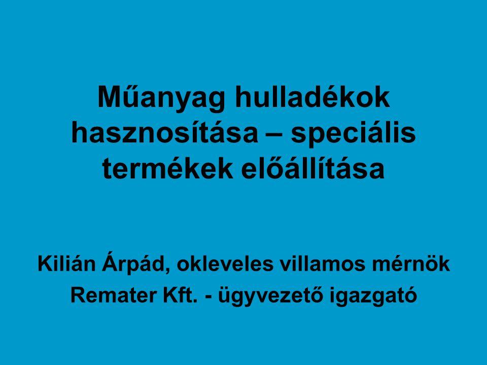 Műanyag hulladékok hasznosítása – speciális termékek előállítása Kilián Árpád, okleveles villamos mérnök Remater Kft. - ügyvezető igazgató