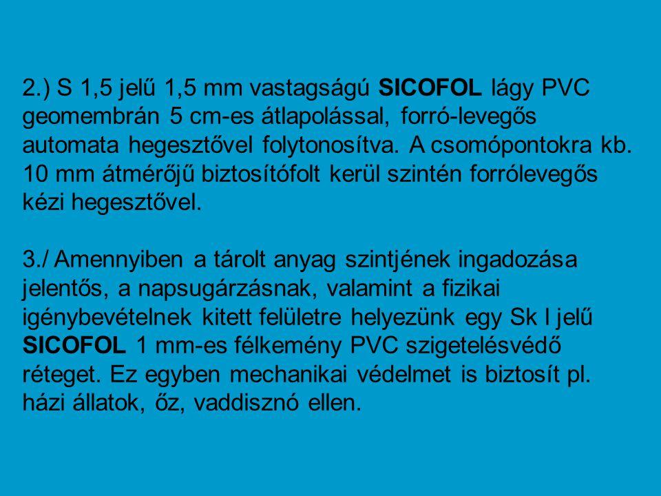 2.) S 1,5 jelű 1,5 mm vastagságú SICOFOL lágy PVC geomembrán 5 cm-es átlapolással, forró-levegős automata hegesztővel folytonosítva. A csomópontokra k