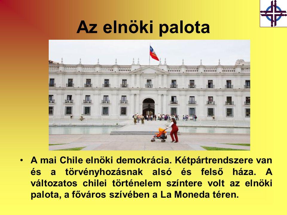 Az elnöki palota •A mai Chile elnöki demokrácia. Kétpártrendszere van és a törvényhozásnak alsó és felső háza. A változatos chilei történelem színtere