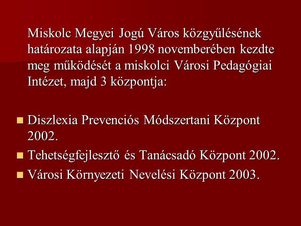 Miskolc Megyei Jogú Város közgyűlésének határozata alapján 1998 novemberében kezdte meg működését a miskolci Városi Pedagógiai Intézet, majd 3 központja:  Diszlexia Prevenciós Módszertani Központ 2002.