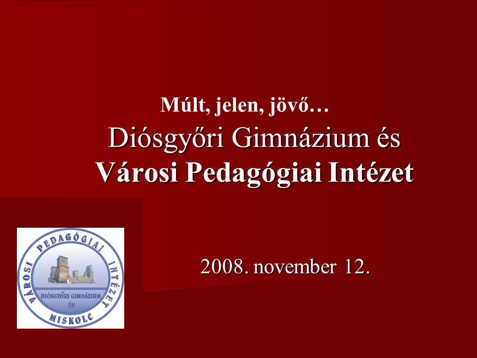 Diósgyőri Gimnázium és Városi Pedagógiai Intézet 2008. november 12. Múlt, jelen, jövő…