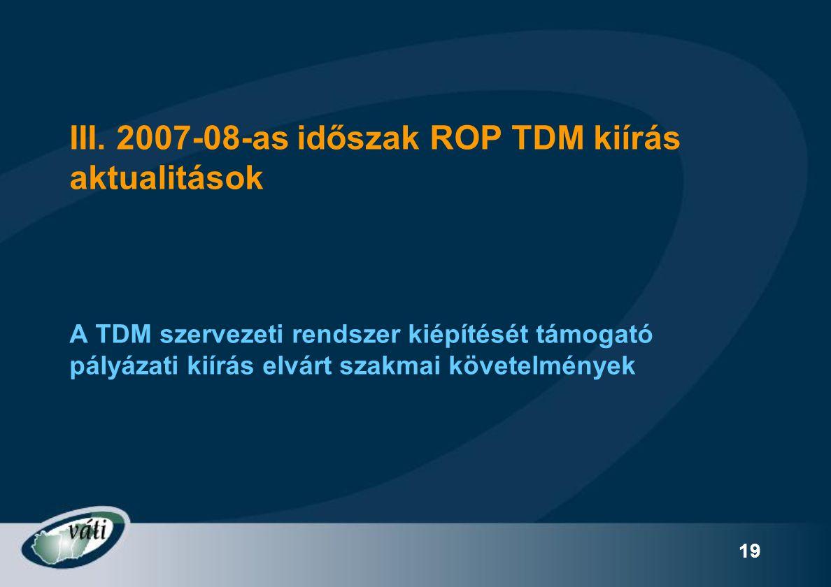 19 III. 2007-08-as időszak ROP TDM kiírás aktualitások A TDM szervezeti rendszer kiépítését támogató pályázati kiírás elvárt szakmai követelmények