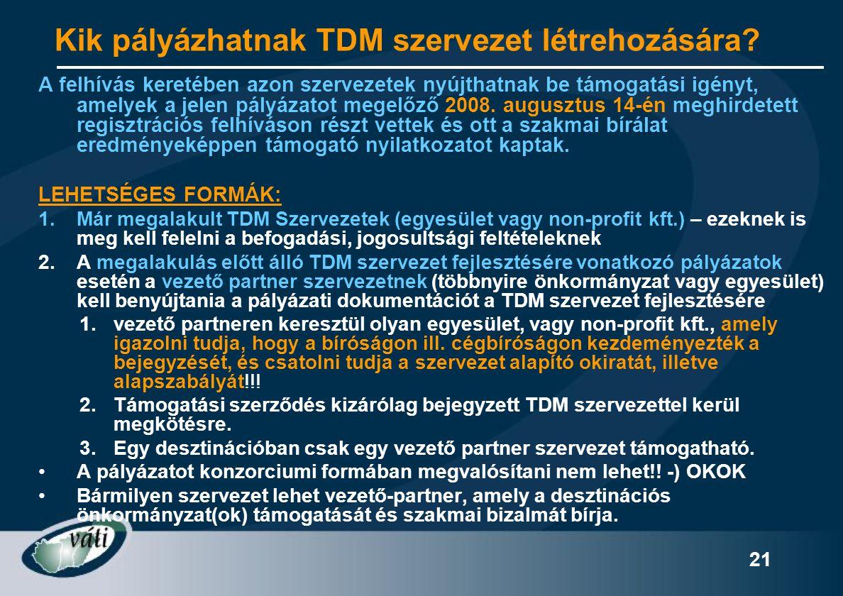 21 Kik pályázhatnak TDM szervezet létrehozására? A felhívás keretében azon szervezetek nyújthatnak be támogatási igényt, amelyek a jelen pályázatot me
