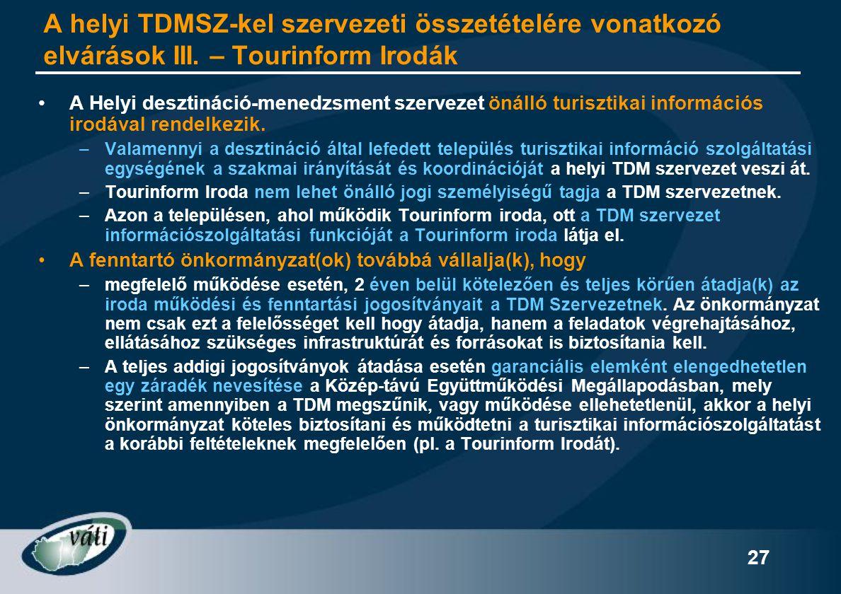 27 A helyi TDMSZ-kel szervezeti összetételére vonatkozó elvárások III. – Tourinform Irodák •A Helyi desztináció-menedzsment szervezet önálló turisztik