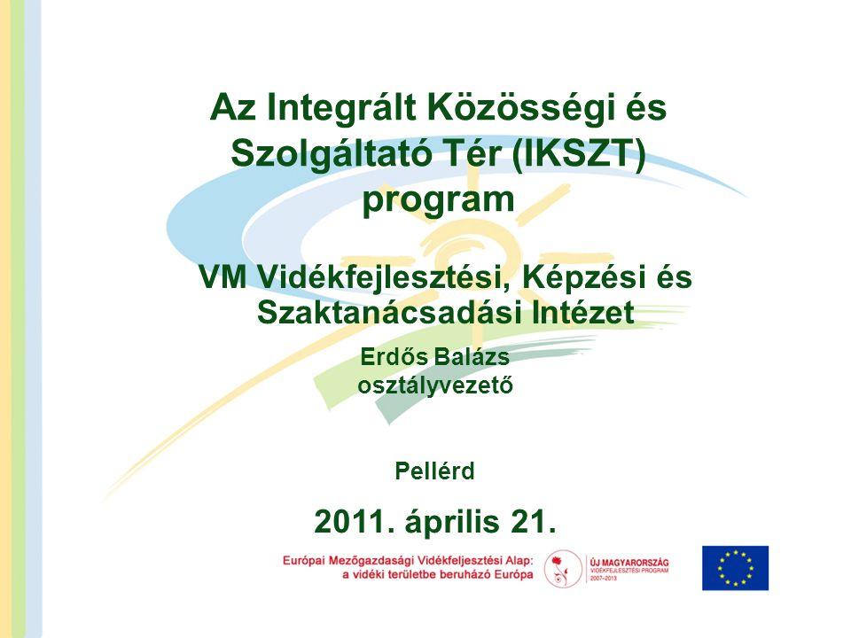 Az Integrált Közösségi és Szolgáltató Tér (IKSZT) program VM Vidékfejlesztési, Képzési és Szaktanácsadási Intézet 2011. április 21. Erdős Balázs osztá