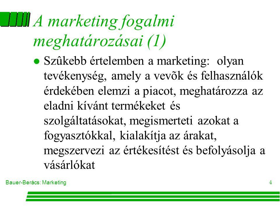 Bauer-Berács: Marketing 4 A marketing fogalmi meghatározásai (1) l Szûkebb értelemben a marketing: olyan tevékenység, amely a vevõk és felhasználók érdekében elemzi a piacot, meghatározza az eladni kívánt termékeket és szolgáltatásokat, megismerteti azokat a fogyasztókkal, kialakítja az árakat, megszervezi az értékesítést és befolyásolja a vásárlókat
