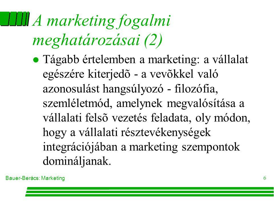 Bauer-Berács: Marketing 6 A marketing fogalmi meghatározásai (2)  Tágabb értelemben a marketing: a vállalat egészére kiterjedõ - a vevõkkel való azonosulást hangsúlyozó - filozófia, szemléletmód, amelynek megvalósítása a vállalati felsõ vezetés feladata, oly módon, hogy a vállalati résztevékenységek integrációjában a marketing szempontok domináljanak.