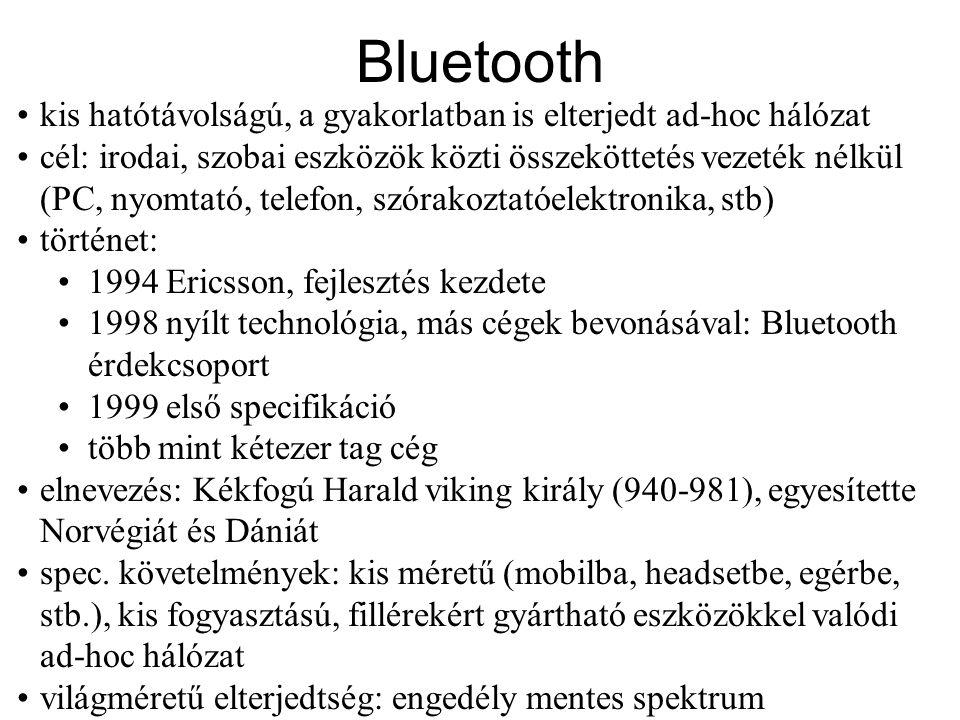 Bluetooth •kis hatótávolságú, a gyakorlatban is elterjedt ad-hoc hálózat •cél: irodai, szobai eszközök közti összeköttetés vezeték nélkül (PC, nyomtató, telefon, szórakoztatóelektronika, stb) •történet: •1994 Ericsson, fejlesztés kezdete •1998 nyílt technológia, más cégek bevonásával: Bluetooth érdekcsoport •1999 első specifikáció •több mint kétezer tag cég •elnevezés: Kékfogú Harald viking király (940-981), egyesítette Norvégiát és Dániát •spec.