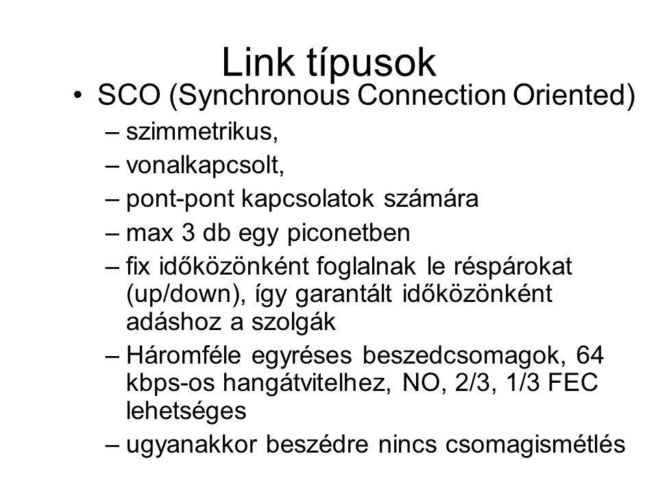 Link típusok •SCO (Synchronous Connection Oriented) –szimmetrikus, –vonalkapcsolt, –pont-pont kapcsolatok számára –max 3 db egy piconetben –fix időközönként foglalnak le réspárokat (up/down), így garantált időközönként adáshoz a szolgák –Háromféle egyréses beszedcsomagok, 64 kbps-os hangátvitelhez, NO, 2/3, 1/3 FEC lehetséges –ugyanakkor beszédre nincs csomagismétlés