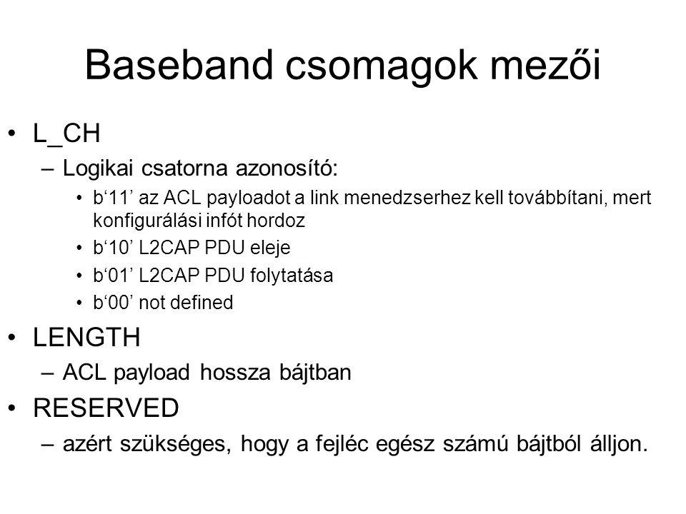 Baseband csomagok mezői •L_CH –Logikai csatorna azonosító: •b'11' az ACL payloadot a link menedzserhez kell továbbítani, mert konfigurálási infót hordoz •b'10' L2CAP PDU eleje •b'01' L2CAP PDU folytatása •b'00' not defined •LENGTH –ACL payload hossza bájtban •RESERVED –azért szükséges, hogy a fejléc egész számú bájtból álljon.