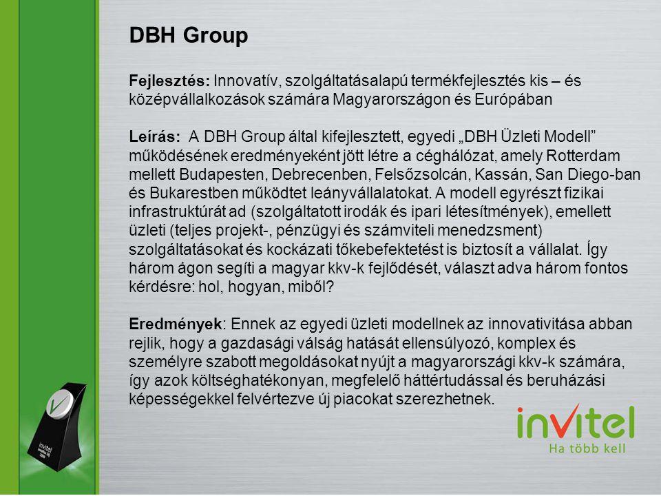 """Fejlesztés: Innovatív, szolgáltatásalapú termékfejlesztés kis – és középvállalkozások számára Magyarországon és Európában Leírás: A DBH Group által kifejlesztett, egyedi """"DBH Üzleti Modell működésének eredményeként jött létre a céghálózat, amely Rotterdam mellett Budapesten, Debrecenben, Felsőzsolcán, Kassán, San Diego-ban és Bukarestben működtet leányvállalatokat."""