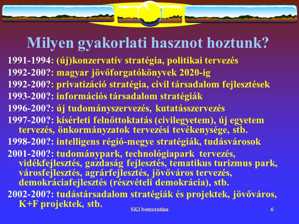 SKI bemutatása7 Ajánlataink  Kutatások (tudásközpontú gazdaság, tudástársadalom, szellemi tőke, globalizáció-lokalizáció, regionális és kistérségi fejlesztés, új technológiák, társadalmi innováció, demokráciafejlesztés, metaelmélet, stb.)  Stratégiakészítés (hazai és külföldi kormányoknak, állami megrendelőnek, gazdasági társaságnak, tudás- konzorciumnak, fejlesztési csoportoknak, stb.)  Projekttervezés és kidolgozás (európai, hazai, regionális pályázatokra), projekt menedzsment  K+F fejlesztések tervezése, menedzselése, monitoringja