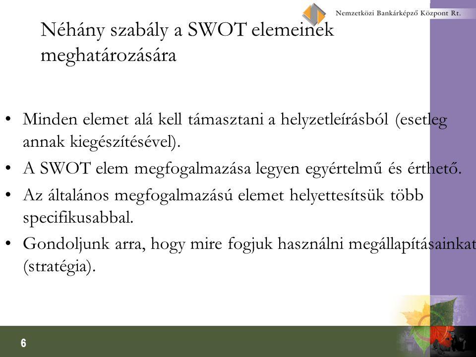 6 Néhány szabály a SWOT elemeinek meghatározására •Minden elemet alá kell támasztani a helyzetleírásból (esetleg annak kiegészítésével).