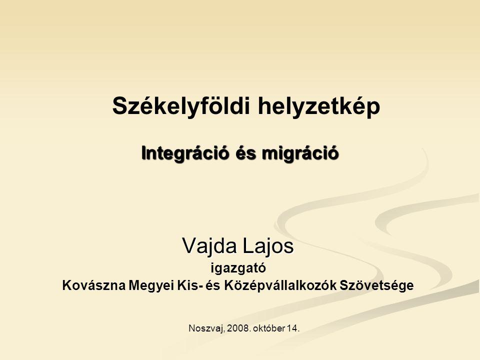 Integráció és migráció Vajda Lajos igazgató Kovászna Megyei Kis- és Középvállalkozók Szövetsége Noszvaj, 2008.