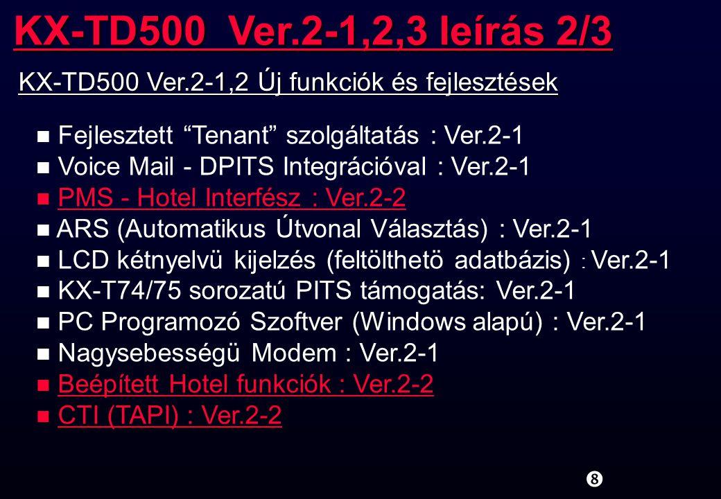 uPC alapú kezelöi (ATT)-konzol (angol verzió) uQSIG (BRI) alapú hálózat u5-résztvevös konferencia n SMDR - SMDR nyomtatási nyelv kiválasztás - SMDR adatok Toll only módban n Hotel árrés / adó (Hotel funkció) : (SMDR támogatás) n ISDN fejlesztés: Hívás átirányítás belsö ISDN portra n Kiválasztható tárcsahang / csengetési visszhang típus n Távoli FDN számok alapértékek n PC szoftver - Kinyomtatható rendszer adatok - Nevek másolása az SSD és Caller-ID tábla között - Felhasználói szintü PC programozás támogatása KX-TD500 Ver.2-1,2,3 leírás 3/3 KX-TD500 Ver.2-3 Új funkciók és fejlesztések