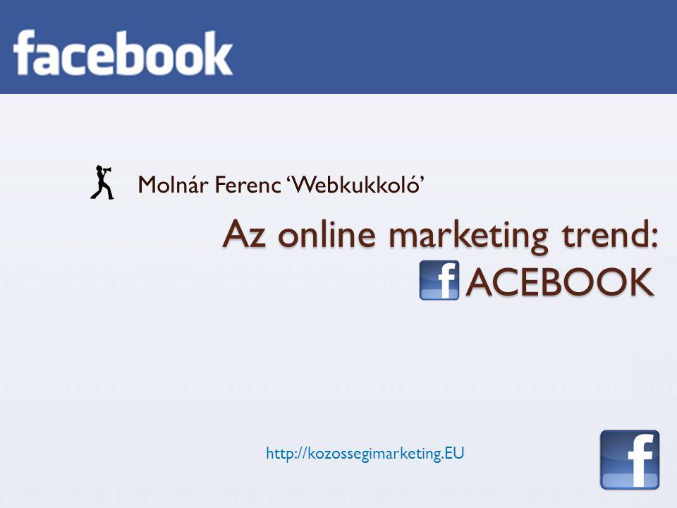 Az online marketing trend: ACEBOOK Molnár Ferenc 'Webkukkoló' http://kozossegimarketing.EU