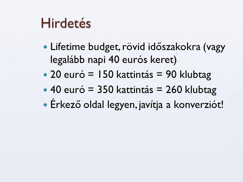 Hirdetés  Lifetime budget, rövid időszakokra (vagy legalább napi 40 eurós keret)  20 euró = 150 kattintás = 90 klubtag  40 euró = 350 kattintás = 260 klubtag  Érkező oldal legyen, javítja a konverziót!