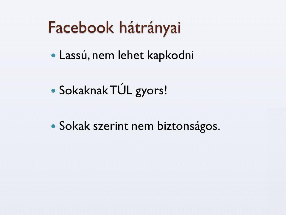 Facebook hátrányai  Lassú, nem lehet kapkodni  Sokaknak TÚL gyors!  Sokak szerint nem biztonságos.
