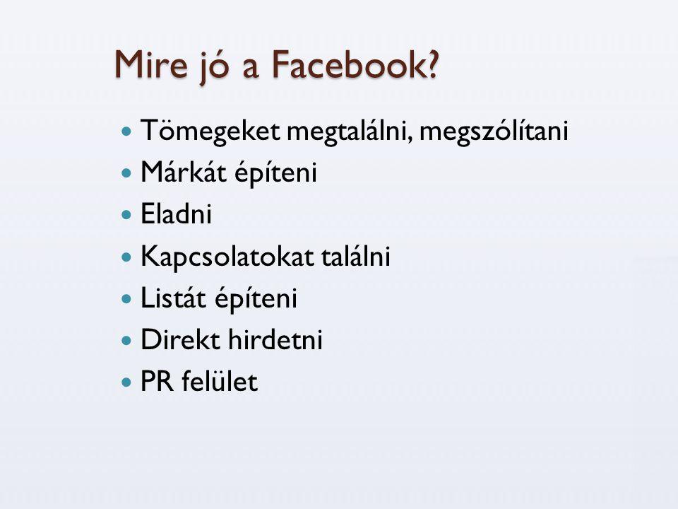 Mire jó a Facebook?  Tömegeket megtalálni, megszólítani  Márkát építeni  Eladni  Kapcsolatokat találni  Listát építeni  Direkt hirdetni  PR fel