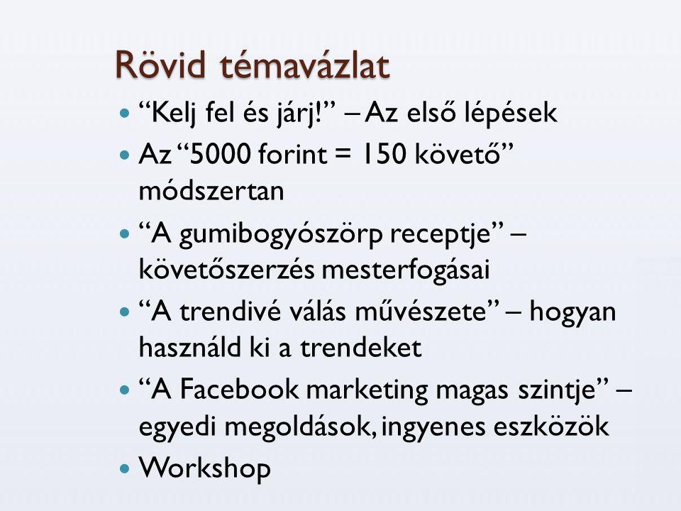 Rövid témavázlat  Kelj fel és járj! – Az első lépések  Az 5000 forint = 150 követő módszertan  A gumibogyószörp receptje – követőszerzés mesterfogásai  A trendivé válás művészete – hogyan használd ki a trendeket  A Facebook marketing magas szintje – egyedi megoldások, ingyenes eszközök  Workshop
