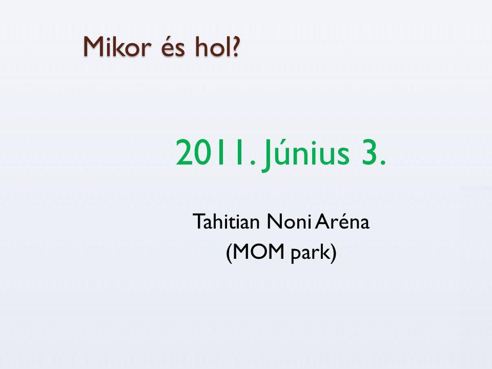 Mikor és hol? 2011. Június 3. Tahitian Noni Aréna (MOM park)