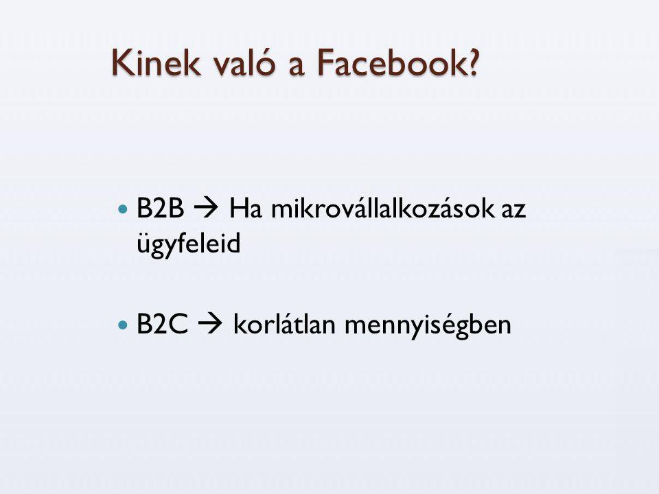 Kinek való a Facebook?  B2B  Ha mikrovállalkozások az ügyfeleid  B2C  korlátlan mennyiségben