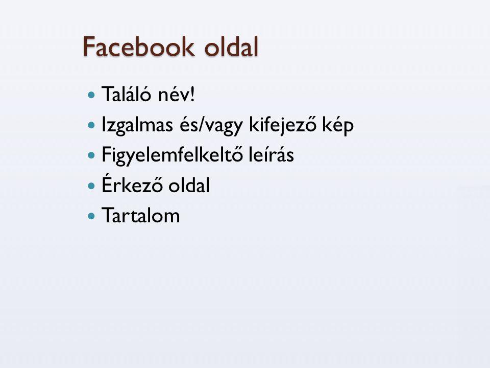 Facebook oldal  Találó név!  Izgalmas és/vagy kifejező kép  Figyelemfelkeltő leírás  Érkező oldal  Tartalom