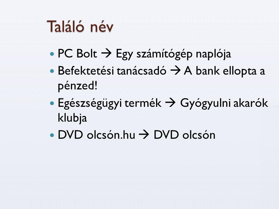 Találó név  PC Bolt  Egy számítógép naplója  Befektetési tanácsadó  A bank ellopta a pénzed!  Egészségügyi termék  Gyógyulni akarók klubja  DVD