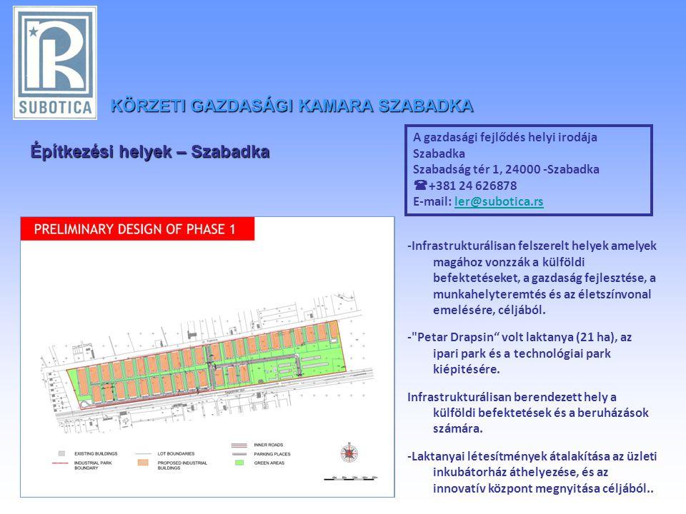 KÖRZETIGAZDASÁGI KAMARA SZABADKA KÖRZETI GAZDASÁGI KAMARA SZABADKA A gazdasági fejlődés helyi irodája Szabadka Szabadság tér 1, 24000 -Szabadka  +381 24 626878 E-mail: ler@subotica.rsler@subotica.rs -Infrastrukturálisan felszerelt helyek amelyek magához vonzzák a külföldi befektetéseket, a gazdaság fejlesztése, a munkahelyteremtés és az életszínvonal emelésére, céljából.