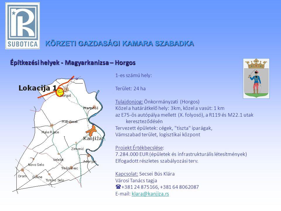 Építkezési helyek - Magyarkanizsa – Horgos 1-es számú hely: Terület: 24 ha Tulajdonjog: Önkormányzati (Horgos) Közel a határátkelő hely: 3km, közel a vasút: 1 km az E75-ös autópálya mellett (X.