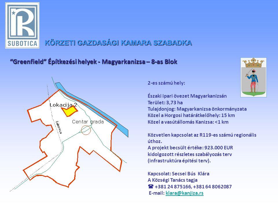 KÖRZETIGAZDASÁGI KAMARA SZABADKA KÖRZETI GAZDASÁGI KAMARA SZABADKA Greenfield Építkezési helyek - Magyarkanizsa – 8-as Blok 2-es számú hely: Északi ipari övezet Magyarkanizsán Terület: 3,73 ha Tulajdonjog: Magyarkanizsa önkormányzata Közel a Horgosi határátkelőhely: 15 km Közel a vasútállomás Kanizsa: <1 km Közvetlen kapcsolat az R119-es számú regionális úthoz.
